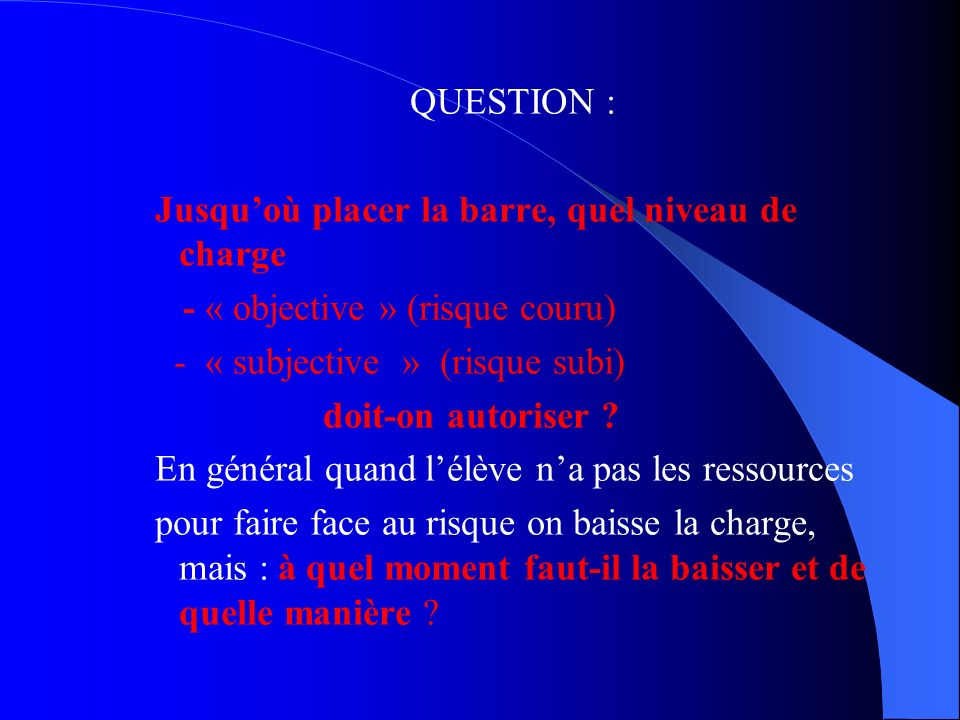 QUESTION : Jusqu'où placer la barre, quel niveau de charge - « objective » (risque couru) - « subjective » (risque subi) doit-on autoriser .