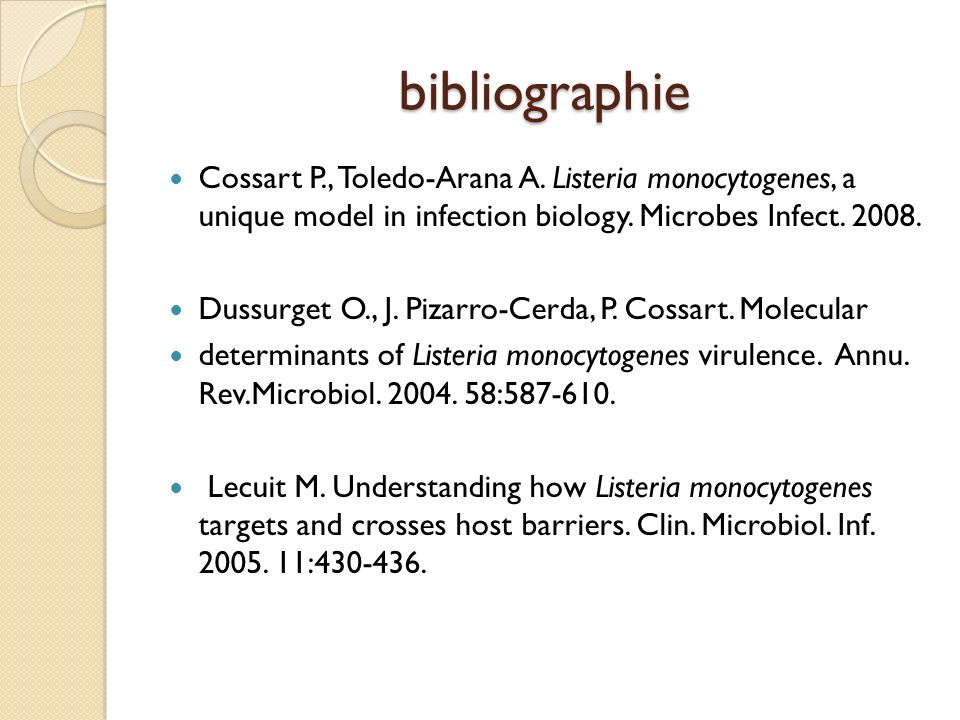 bibliographie Cossart P., Toledo-Arana A. Listeria monocytogenes, a unique model in infection biology. Microbes Infect. 2008.