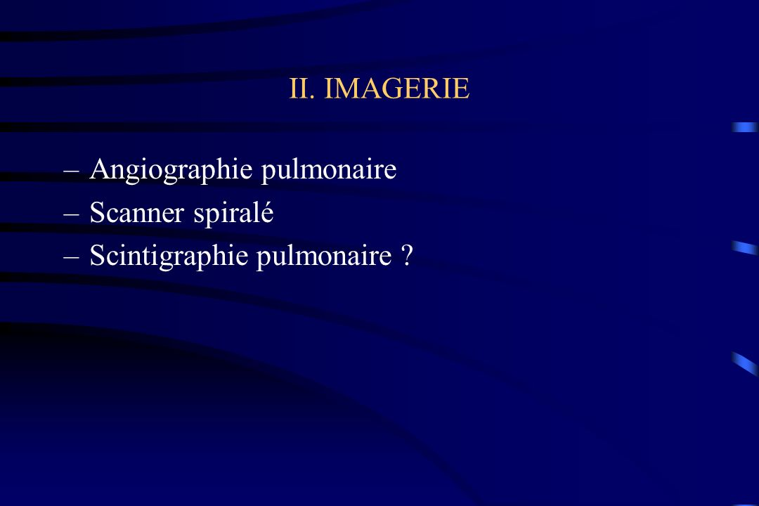 II. IMAGERIE Angiographie pulmonaire Scanner spiralé Scintigraphie pulmonaire