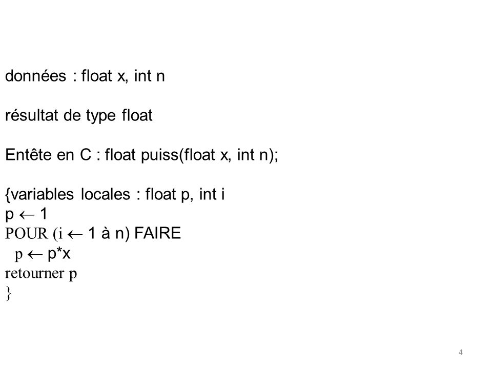 données : float x, int n résultat de type float. Entête en C : float puiss(float x, int n); {variables locales : float p, int i.
