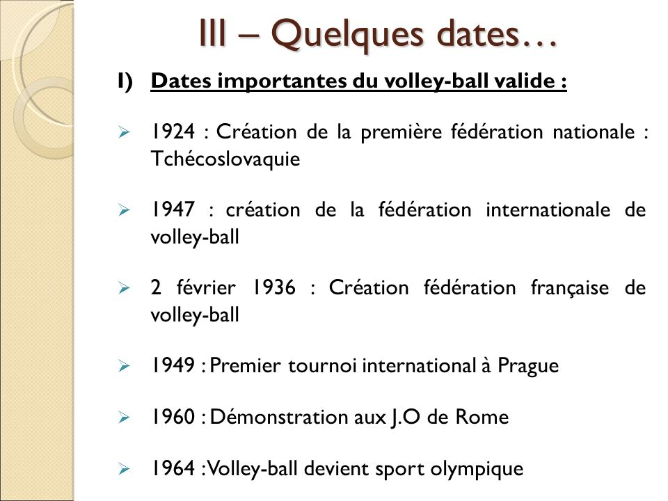 III – Quelques dates… I) Dates importantes du volley-ball valide :