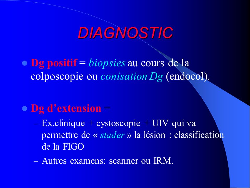 DIAGNOSTIC Dg positif = biopsies au cours de la colposcopie ou conisation Dg (endocol). Dg d'extension =
