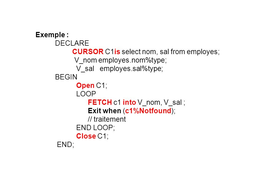Exemple : DECLARE. CURSOR C1is select nom, sal from employes; V_nom employes.nom%type; V_sal employes.sal%type;