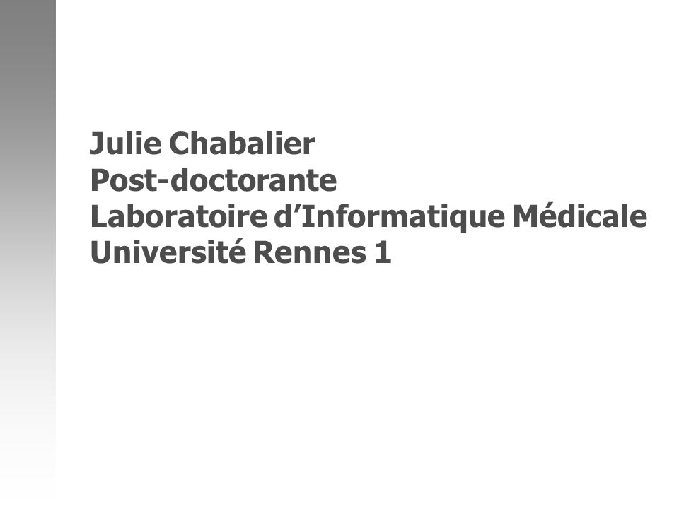 Julie Chabalier Post-doctorante Laboratoire d'Informatique Médicale Université Rennes 1