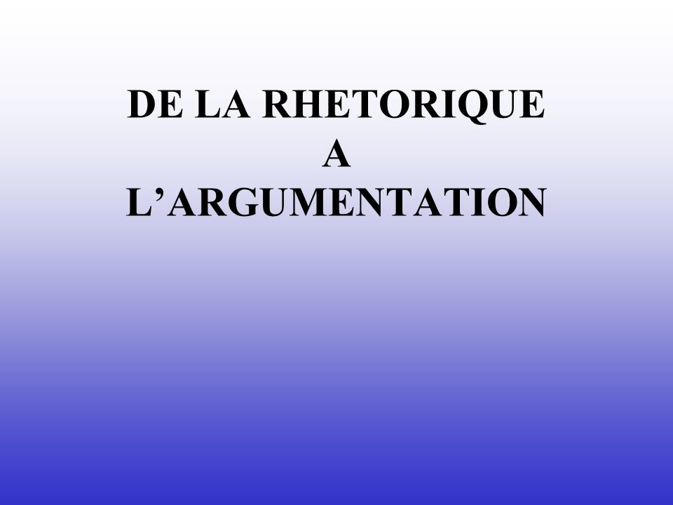 DE LA RHETORIQUE A L'ARGUMENTATION