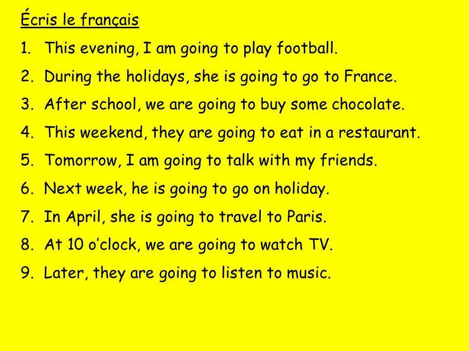 Écris le français This evening, I am going to play football. During the holidays, she is going to go to France.