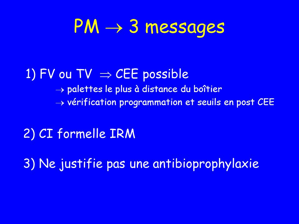PM  3 messages 1) FV ou TV  CEE possible 2) CI formelle IRM