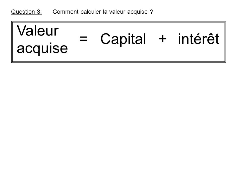 Valeur acquise = Capital + intérêt Question 3: