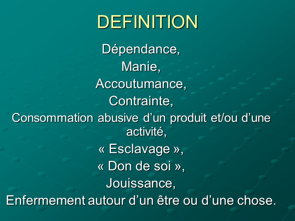 DEFINITION Dépendance, Manie, Accoutumance, Contrainte, « Esclavage »,