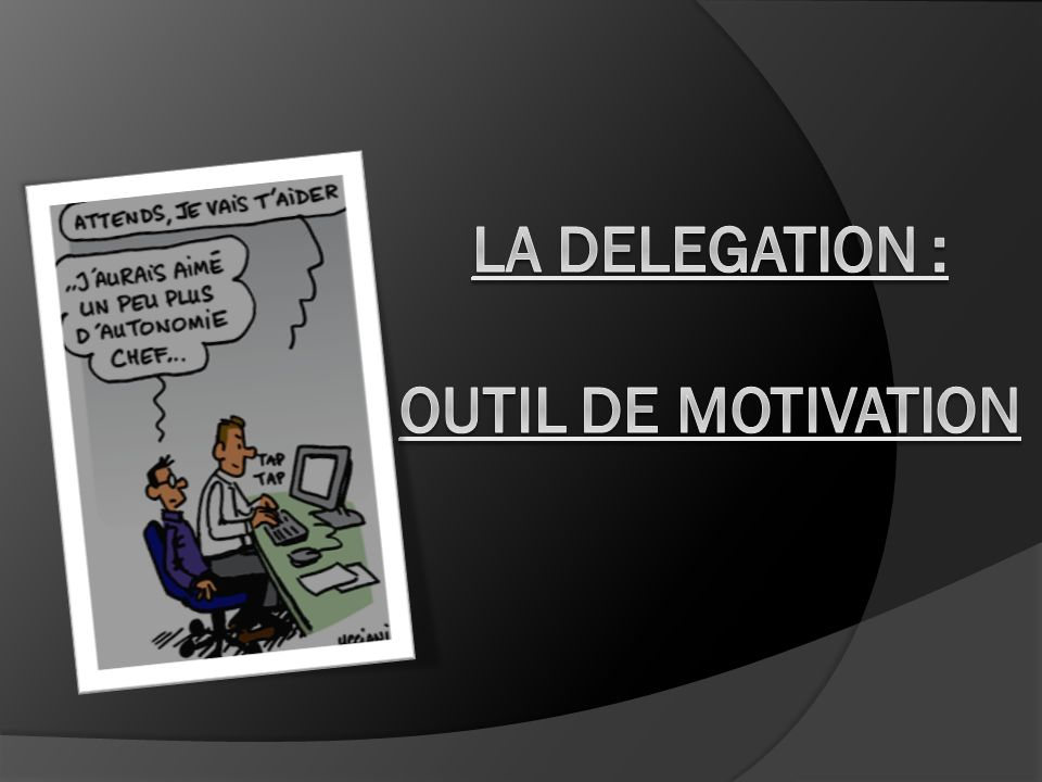 LA DELEGATION : OUTIL DE MOTIVATION