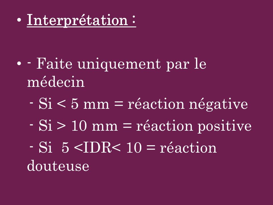 Interprétation : - Faite uniquement par le médecin. - Si < 5 mm = réaction négative. - Si > 10 mm = réaction positive.