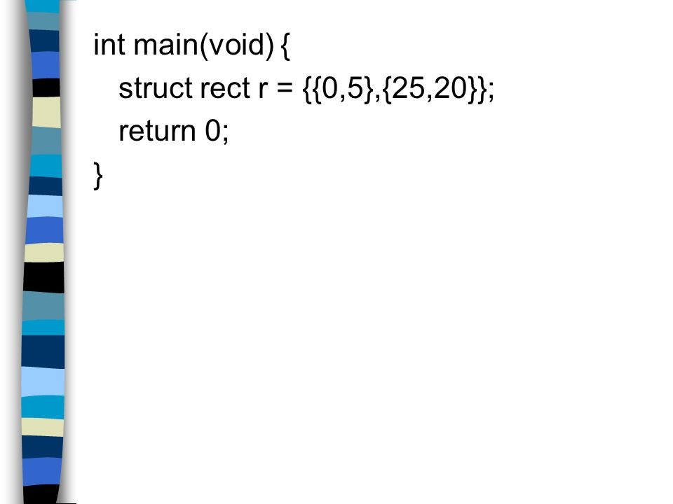 int main(void) { struct rect r = {{0,5},{25,20}}; return 0; }