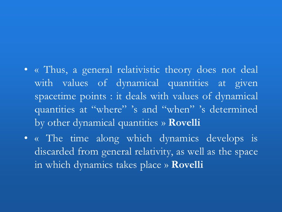 « Thus, a general relativistic theory does not deal with values of dynamical quantities at given spacetime points : it deals with values of dynamical quantities at where 's and when 's determined by other dynamical quantities » Rovelli