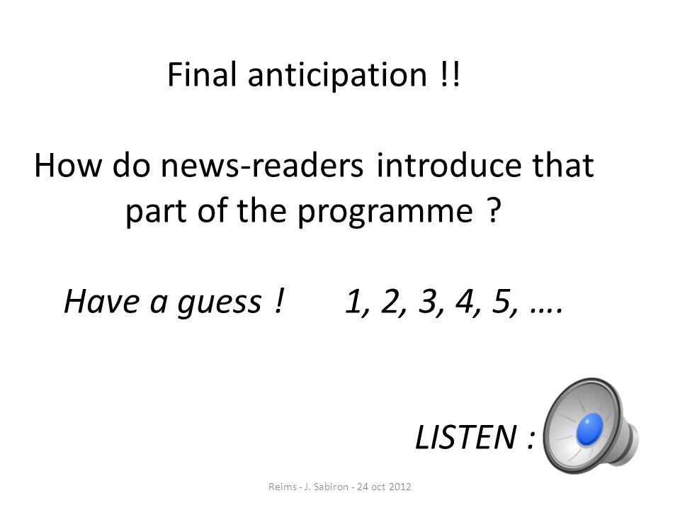 Final anticipation !! How do news-readers introduce that part of the programme Have a guess ! 1, 2, 3, 4, 5, …. LISTEN :