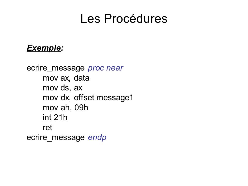 Les Procédures Exemple: ecrire_message proc near mov ax, data