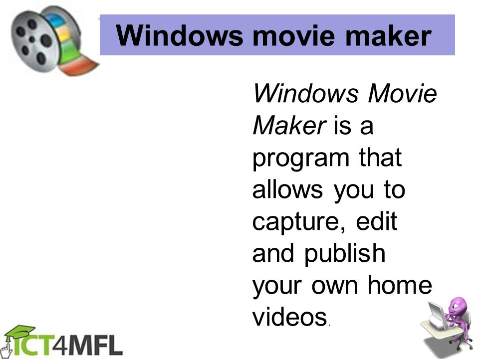 Windows movie maker Windows Movie Maker is a program that allows you to capture, edit and publish your own home videos.