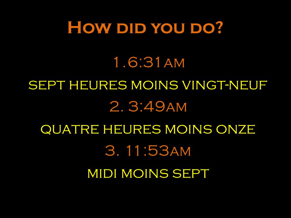 How did you do 6:31am sept heures moins vingt-neuf 2. 3:49am