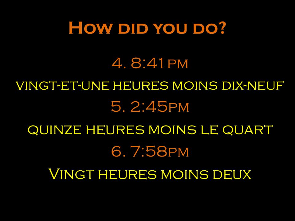How did you do 4. 8:41pm 5. 2:45pm quinze heures moins le quart