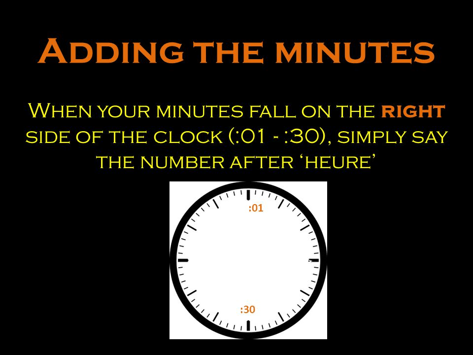Adding the minutes When your minutes fall on the right side of the clock (:01 - :30), simply say the number after 'heure'