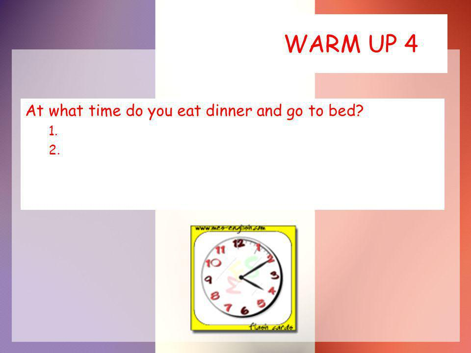 WARM UP 4 At what time do you eat dinner and go to bed 1. 2.