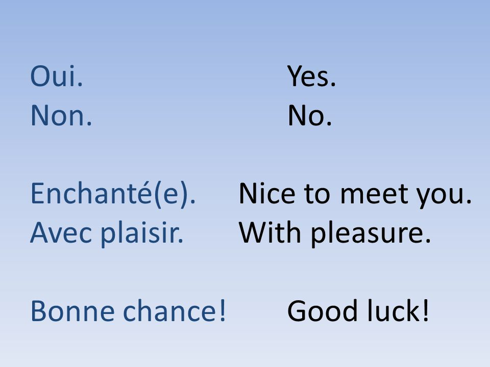 Oui. Non. Enchanté(e). Avec plaisir. Bonne chance! Yes. No. Nice to meet you. With pleasure.