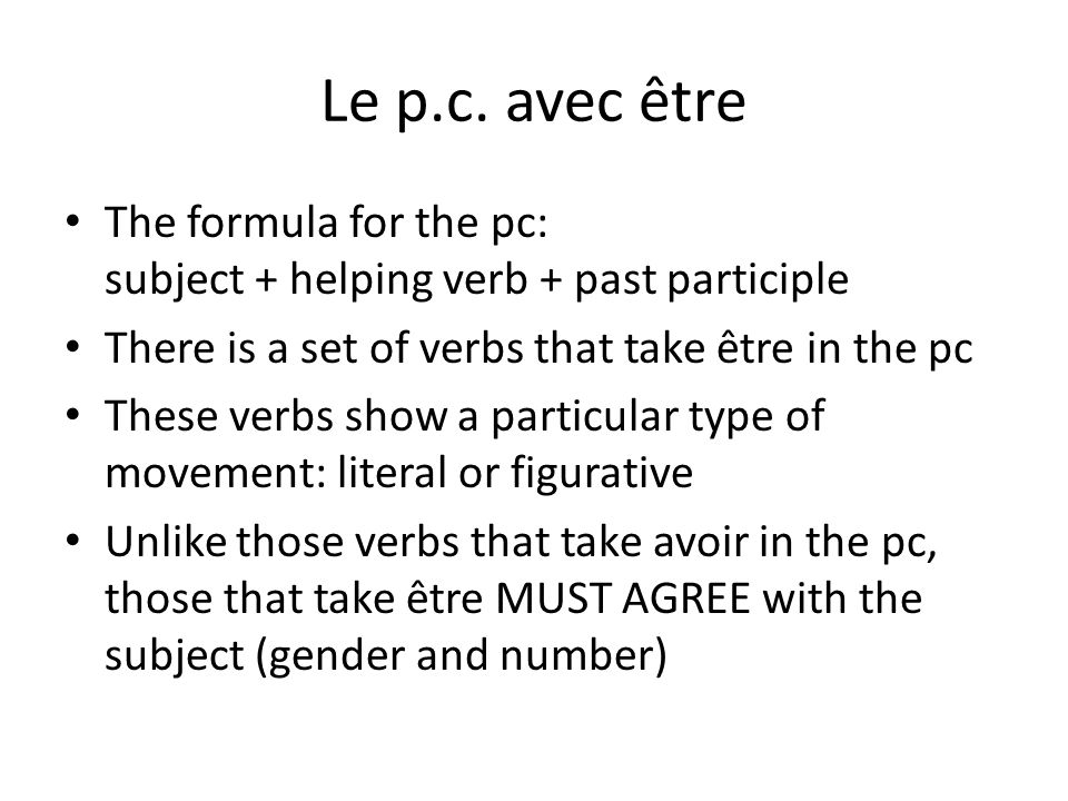 Le p.c. avec être The formula for the pc: subject + helping verb + past participle. There is a set of verbs that take être in the pc.
