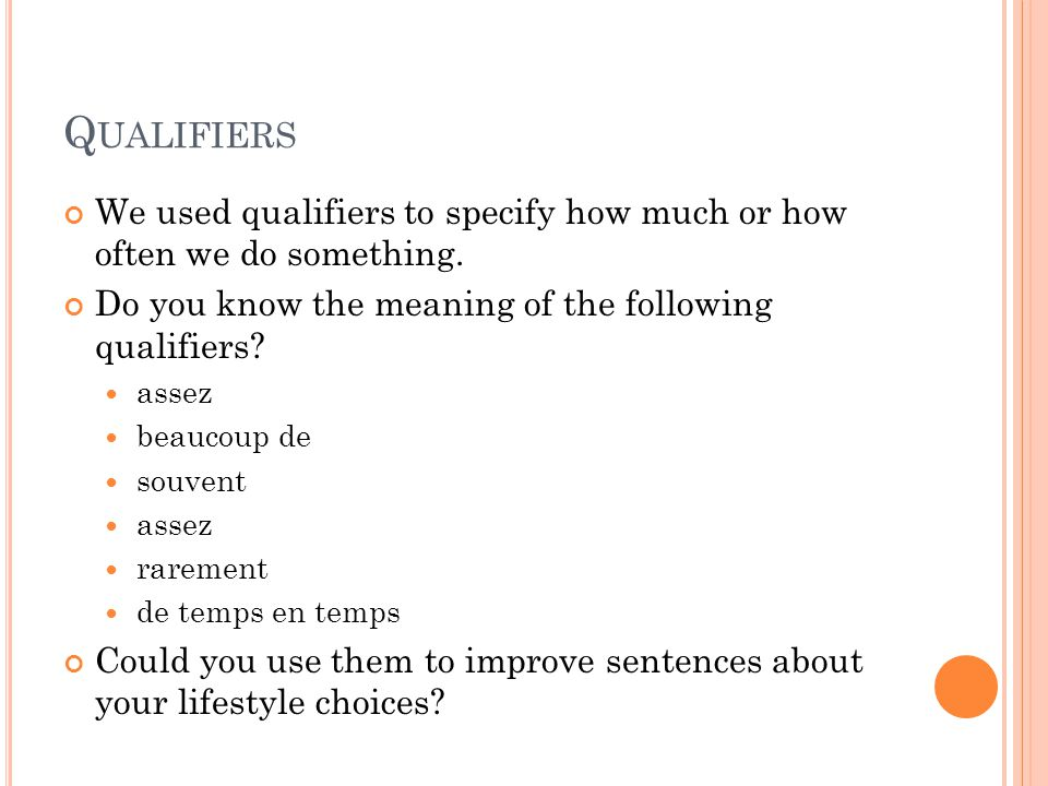 Qualifiers We used qualifiers to specify how much or how often we do something. Do you know the meaning of the following qualifiers