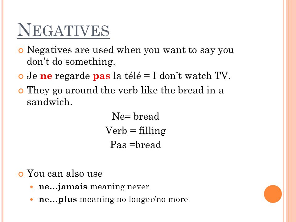 Negatives Negatives are used when you want to say you don't do something. Je ne regarde pas la télé = I don't watch TV.