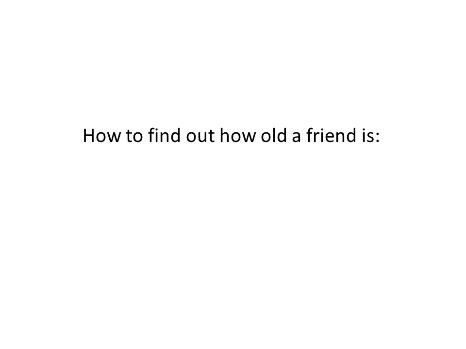 How to find out how old a friend is: