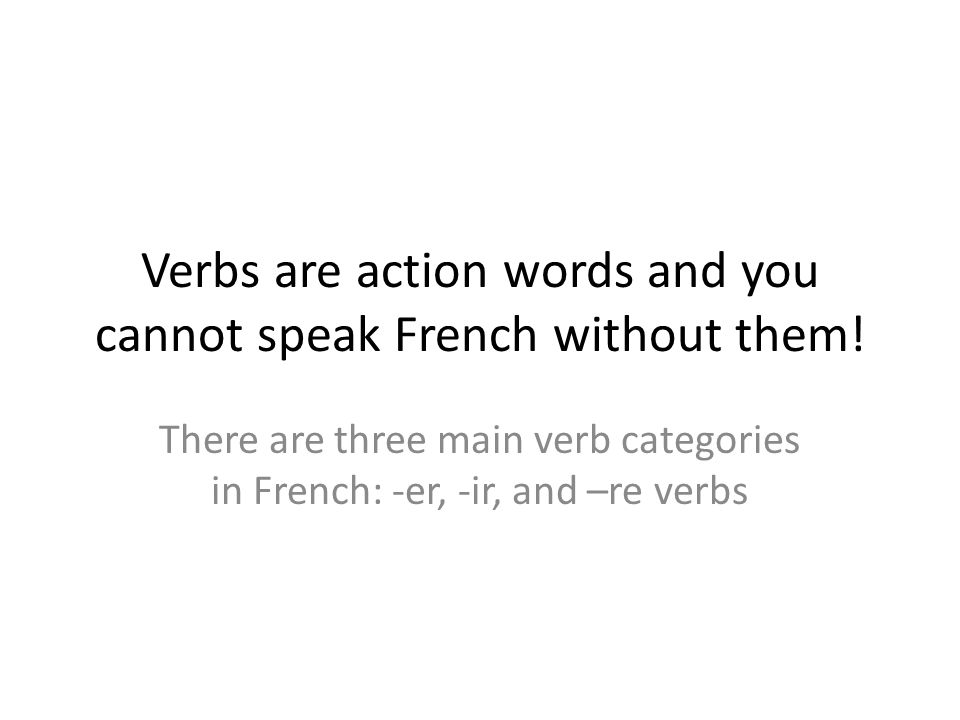 Verbs are action words and you cannot speak French without them!