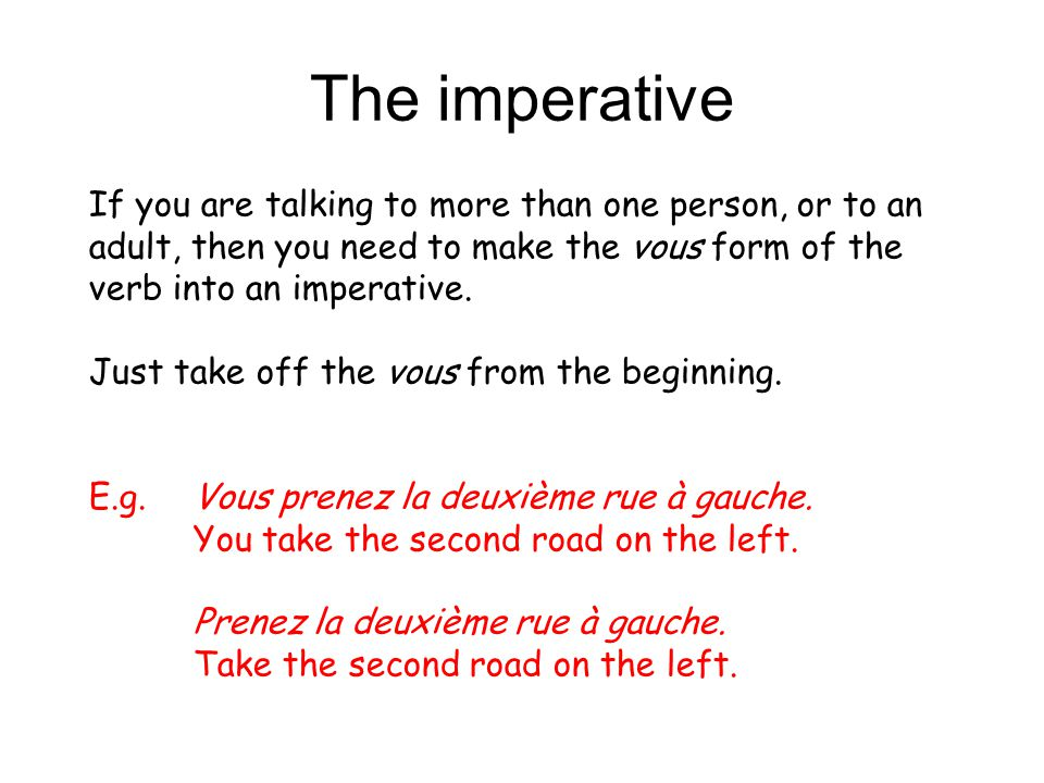 The imperative If you are talking to more than one person, or to an adult, then you need to make the vous form of the verb into an imperative.