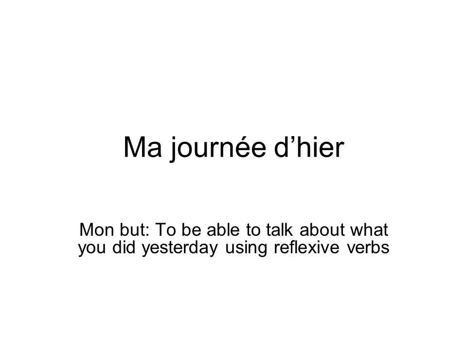 Ma journée d'hier Mon but: To be able to talk about what you did yesterday using reflexive verbs