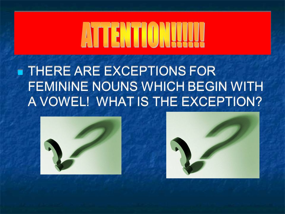 ATTENTION!!!!!. THERE ARE EXCEPTIONS FOR FEMININE NOUNS WHICH BEGIN WITH A VOWEL.