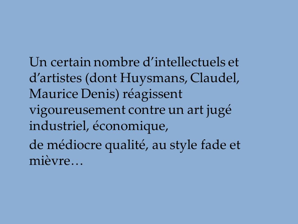 Un certain nombre d'intellectuels et d'artistes (dont Huysmans, Claudel, Maurice Denis) réagissent vigoureusement contre un art jugé industriel, économique,
