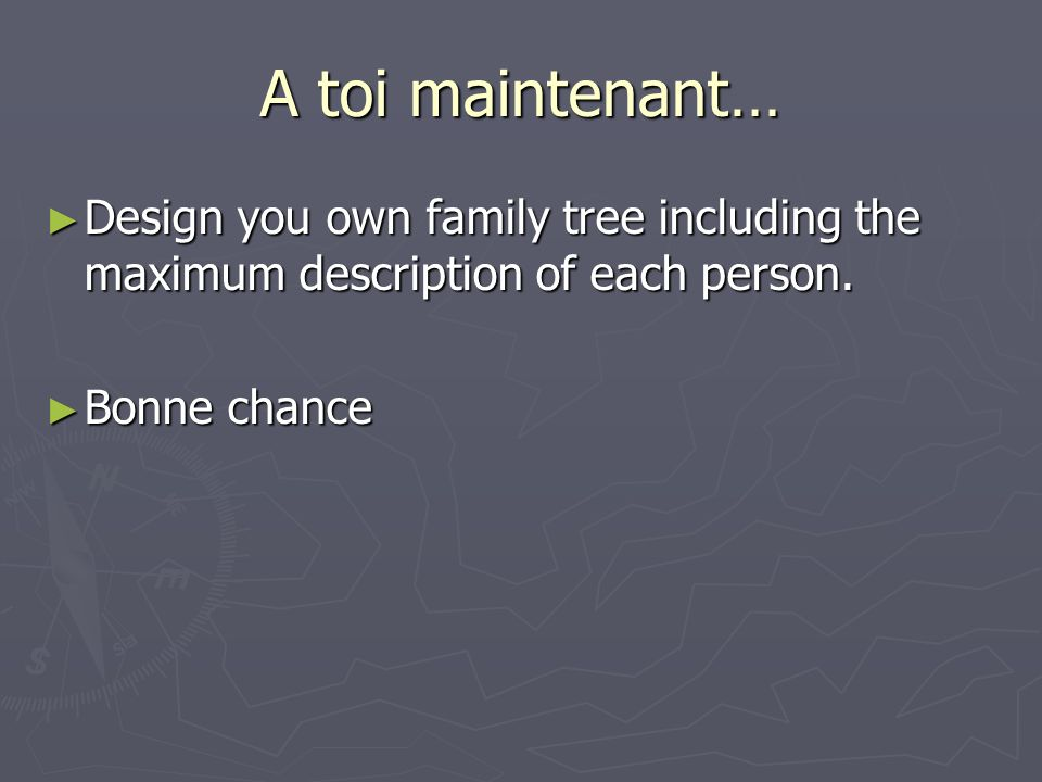 A toi maintenant… Design you own family tree including the maximum description of each person.
