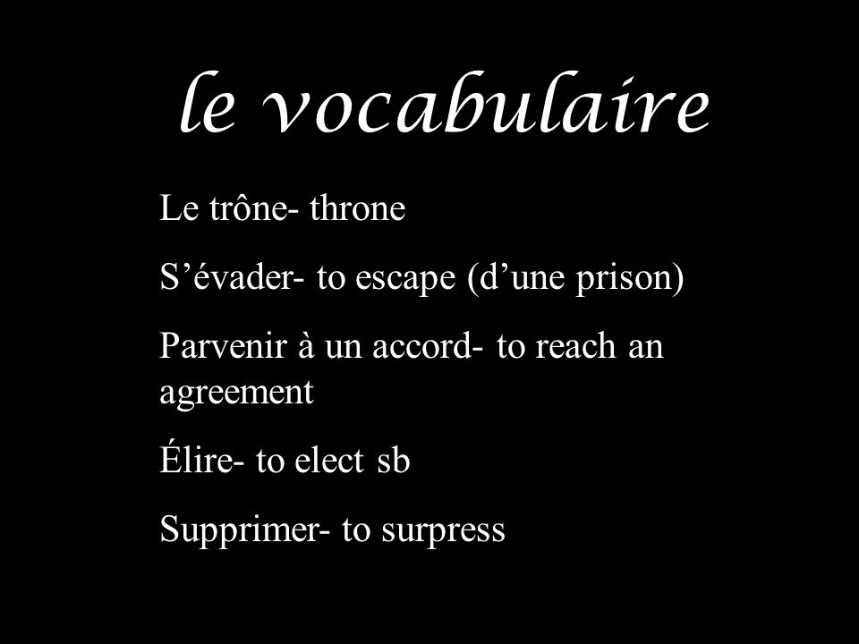 le vocabulaire Le trône- throne S'évader- to escape (d'une prison)