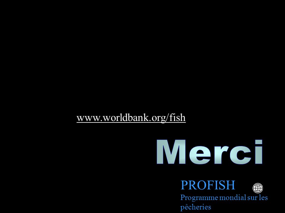 PROFISH www.worldbank.org/fish Merci
