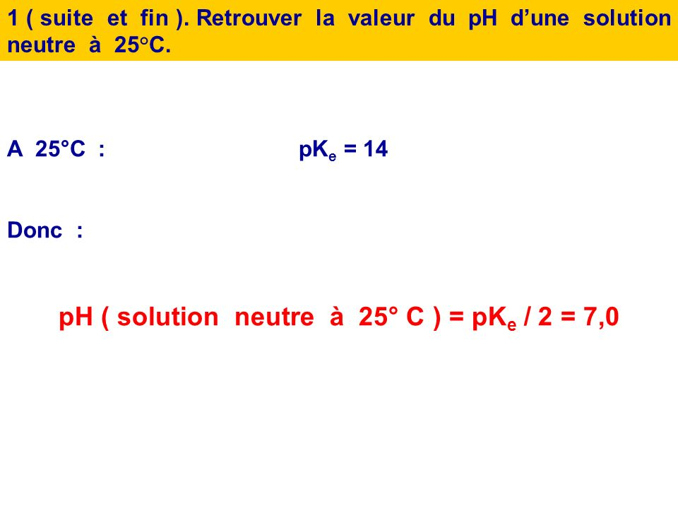 pH ( solution neutre à 25° C ) = pKe / 2 = 7,0