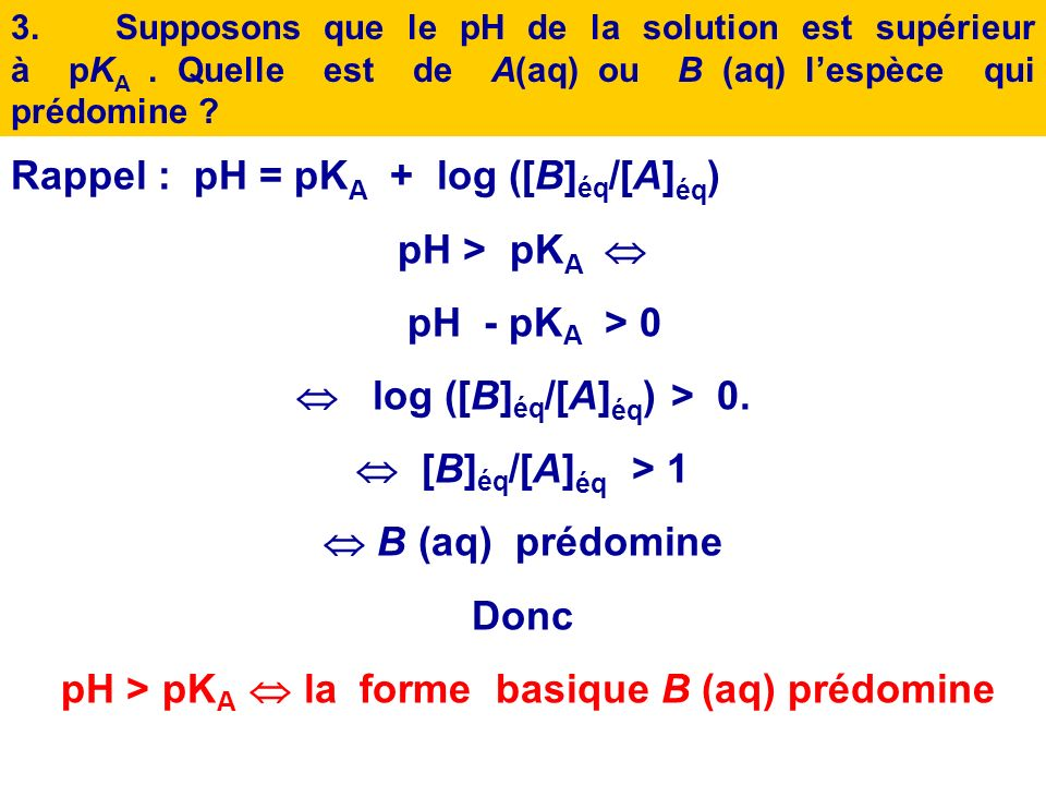 Rappel : pH = pKA + log ([B]éq/[A]éq) pH > pKA  pH - pKA > 0