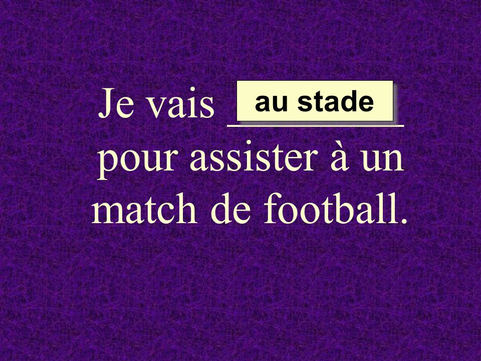 Je vais ________ pour assister à un match de football.