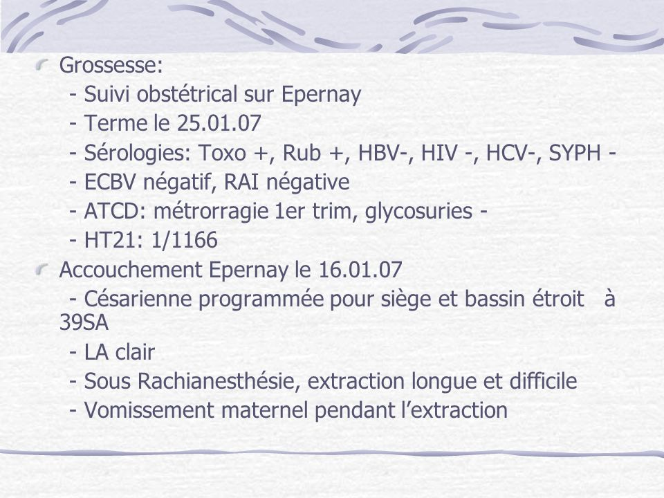 Grossesse: - Suivi obstétrical sur Epernay. - Terme le 25.01.07. - Sérologies: Toxo +, Rub +, HBV-, HIV -, HCV-, SYPH -
