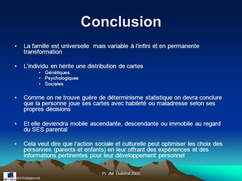 Conclusion La famille est universelle mais variable à l'infini et en permanente transformation. L'individu en hérite une distribution de cartes.