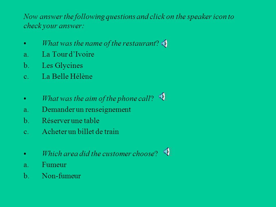 Now answer the following questions and click on the speaker icon to check your answer:
