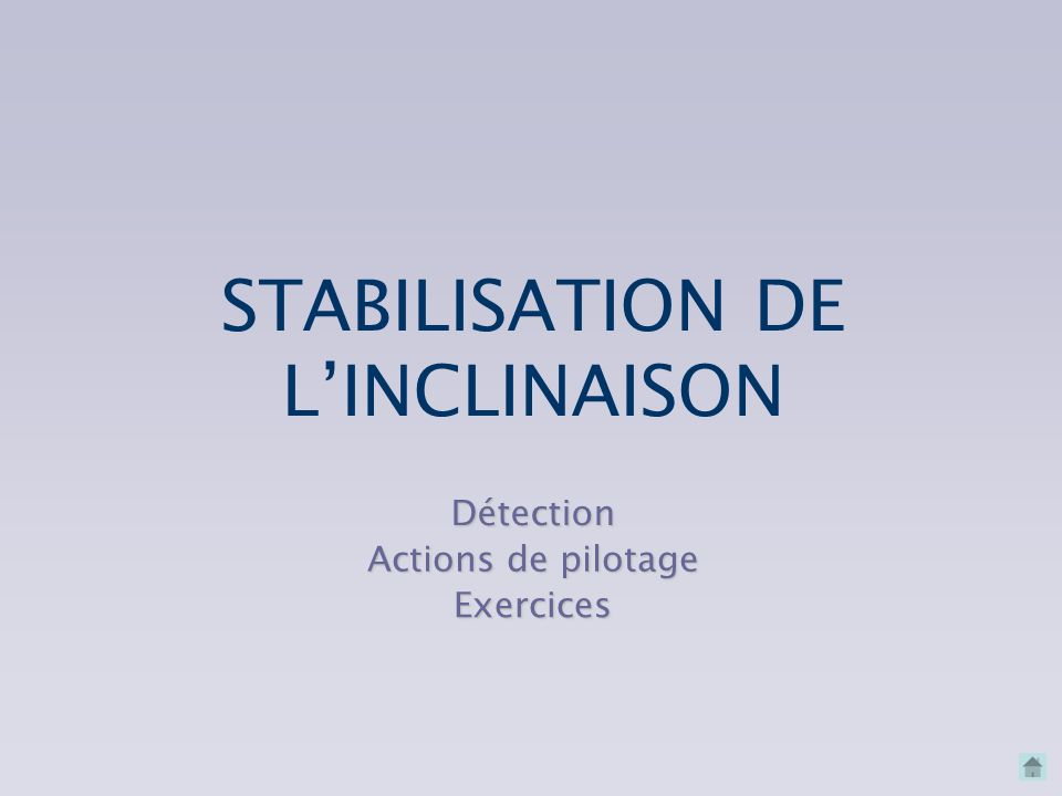 STABILISATION DE L'INCLINAISON Détection Actions de pilotage Exercices