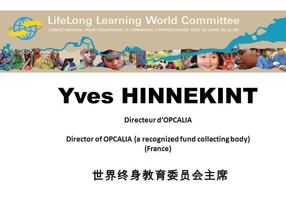 Yves HINNEKINT Directeur d'OPCALIA Director of OPCALIA (a recognized fund collecting body) (France) 世界终身教育委员会主席