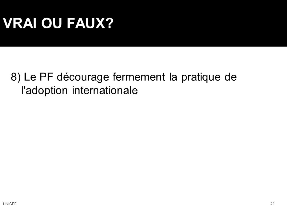 VRAI OU FAUX 8) Le PF décourage fermement la pratique de l adoption internationale UNICEF 21