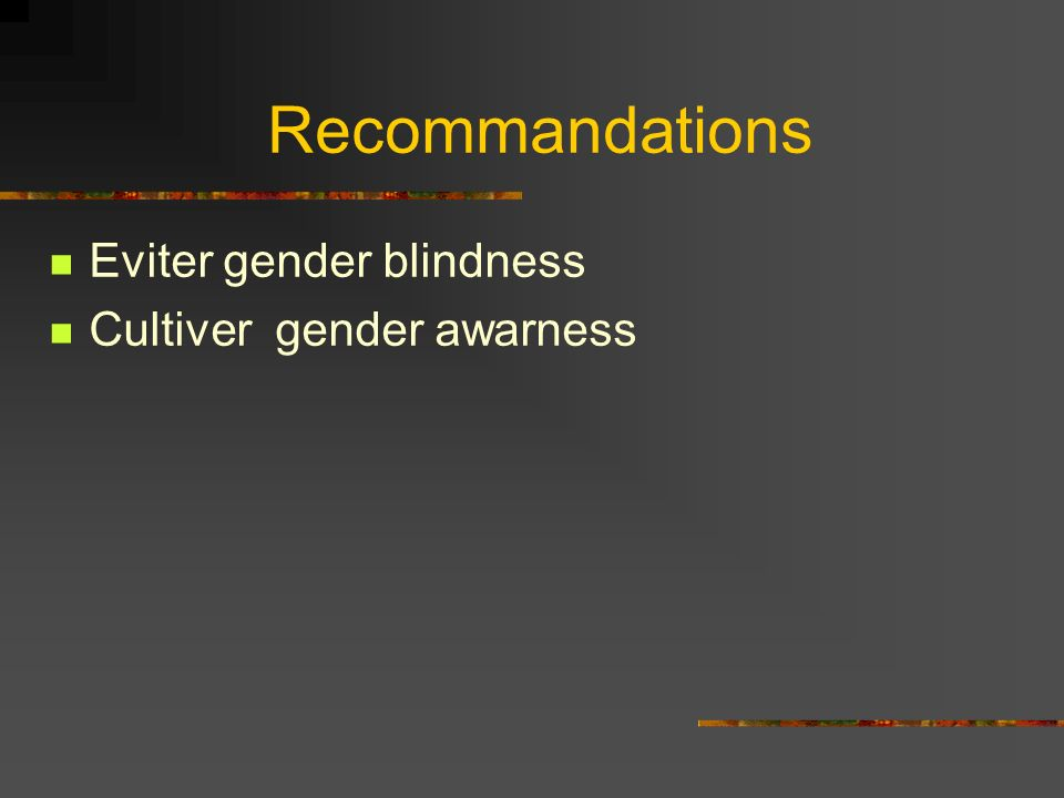 Recommandations Eviter gender blindness Cultiver gender awarness