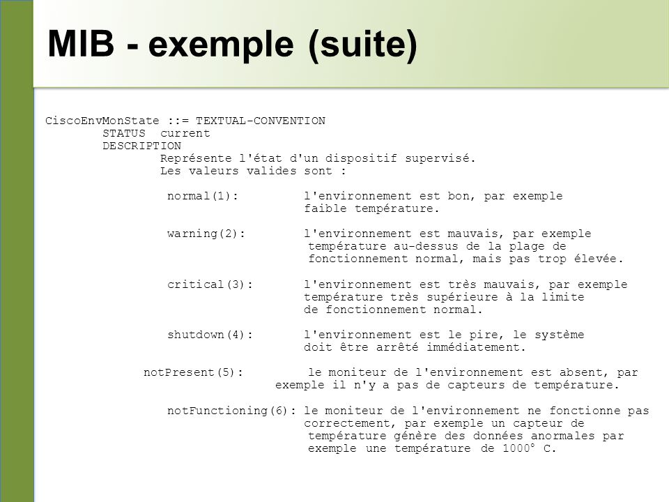 MIB - exemple (suite) CiscoEnvMonState ::= TEXTUAL-CONVENTION