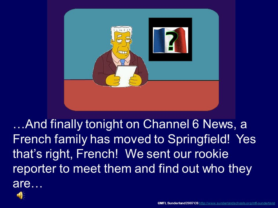 …And finally tonight on Channel 6 News, a French family has moved to Springfield! Yes that's right, French! We sent our rookie reporter to meet them and find out who they are…