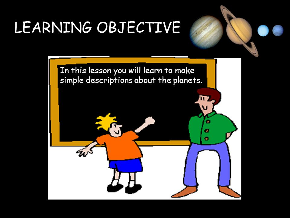 LEARNING OBJECTIVE In this lesson you will learn to make simple descriptions about the planets.